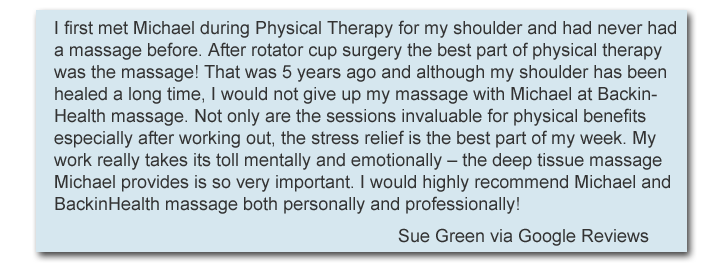 I first met Michael during Physical Therapy for my shoulder and had never had a massage before. After rotator cup surgery the best part of physical therapy was the massage! That was 5 years ago and although my shoulder has been healed a long time, I would not give up my massage with Michael at BackinHealth massage. Not only are the sessions invaluable for physical benefits especially after working out, the stress relief is the best part of my week. My work really takes its toll mentally and emotionally – the deep tissue massage Michael provides is so very important. I would highly recommend Michael and BackinHealth massage both personally and professionally!